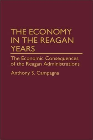 Economy in the Reagan Years: The Economic Consequences of the Reagan Administrations, Vol. 150 book written by Anthony S. Campagna