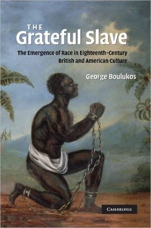 The Grateful Slave: The Emergence of Race in Eighteenth-Century British and American Culture book written by George Boulukos