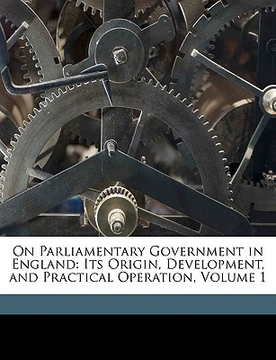 On Parliamentary Government in England: Its Origin, Development, and Practical Operation, Volume 1 book written by Todd, Alpheus , Todd, Arthur Horatio