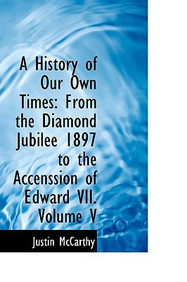 A History of Our Own Times: From the Diamond Jubilee 1897 to the Accenssion of Edward VII. V... written by Justin McCarthy