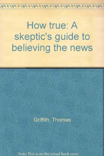 How true: a skeptic's guide to believing the news book written by Thomas Griffith