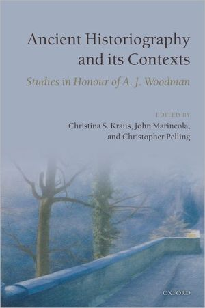 Ancient Historiography and its Contexts: Studies in Honour of A. J. Woodman book written by Christina S. Kraus