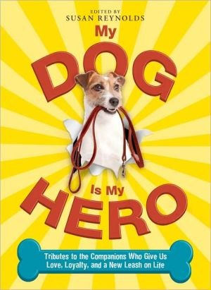 My Dog Is My Hero: Tributes to the Companions Who Give Us Love, Loyalty, and a New Leash on Life book written by Susan Reynolds