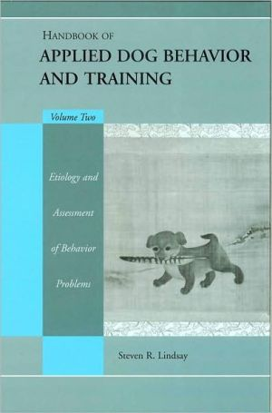 Handbook of Applied Dog Behavior and Training, Etiology and Assessment of Behavior Problems book written by Steve Lindsay