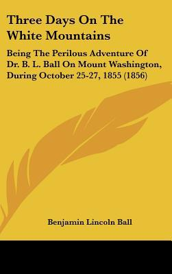 Three Days on the White Mountains: Being the Perilous Adventure of Dr. B. L. Ball on Mount Washington, During October 25-27, 1855 (1856) book written by Ball, Benjamin Lincoln