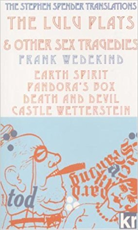 Lulu Plays and Other Sex Tragedies: Earth Spirit; Pandora's Box; Death and Devil; Castle Wetterstein book written by Frank Wedekind