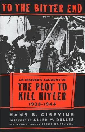 To the Bitter End: An Insider's Account of the Plot to Kill Hitler, 1933-1944 book written by Hans Bernd Gisevius
