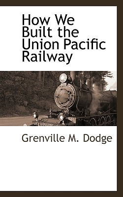 How We Built the Union Pacific Railway book written by Dodge, Grenville M.