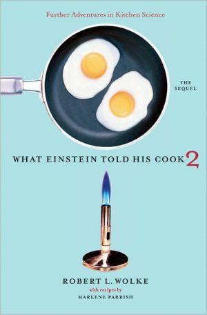 What Einstein Told His Cook 2: The Sequel: Further Adventures in Kitchen Science book written by Robert L. Wolke