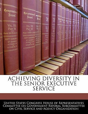 Achieving Diversity in the Senior Executive Service written by United States Congress House of Represen