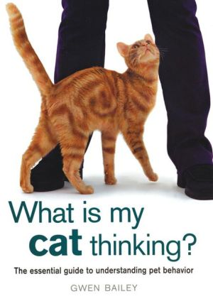 What Is My Cat Thinking?: The Essential Guide to Understanding Pet Behavior book written by Gwen Bailey