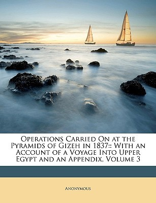 Operations Carried on at the Pyramids of Gizeh in 1837: : With an Account of a Voyage Into Upper Egypt and an Appendix, Volume 3 written by Anonymous