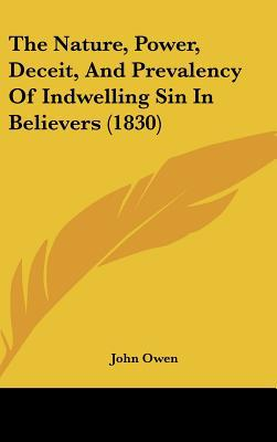 The Nature, Power, Deceit, and Prevalency of Indwelling Sin in Believers (1830) written by Owen, John