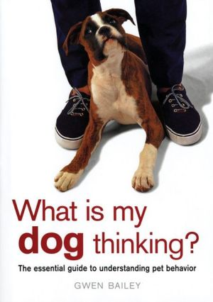 What Is My Dog Thinking?: The Essential Guide to Understanding Pet Behavior book written by Gwen Bailey