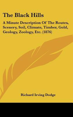 The Black Hills: A Minute Description of the Routes, Scenery, Soil, Climate, Timber, Gold, Geology, Zoology, Etc. (1876) book written by Dodge, Richard Irving