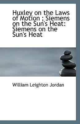 Huxley on the Laws of Motion; Siemens on the Sun's Heat: Siemens on the Sun's Heat book written by Jordan, William Leighton
