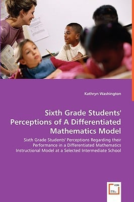 Sixth Grade Students' Perceptions Of A Differentiated Mathematics Model - Sixth Grade Studen... written by Kathryn Washington