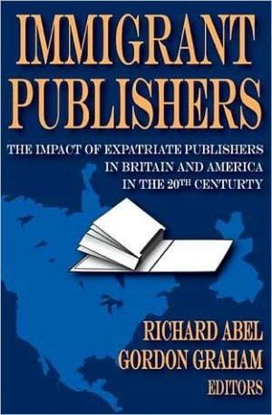 Immigrant Publishers: The Impact of Expatriate Publishers in Britain and America in the 20th Century book written by Richard Abel