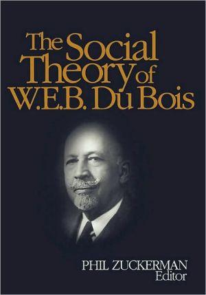 The Social Theory of W. E. B. Du Bois book written by W. E. B. Du Bois