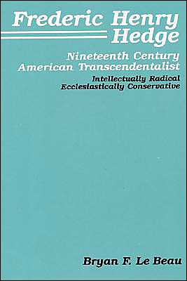 Frederic Henry Hedge: Nineteenth Century American Transcendentalist - Intellectually Radical, Ecclesiastically Conservative book written by Bryan F. LeBeau