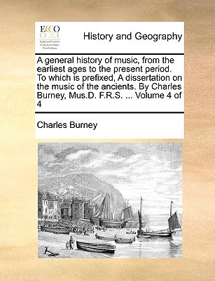 A   General History of Music, from the Earliest Ages to the Present Period. to Which Is Prefixed, a Dissertation on the Music of the Ancients. by Char book written by Burney, Charles