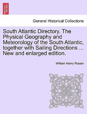 South Atlantic Directory. the Physical Geography and Meteorology of the South Atlantic, Together with Sailing Directions ... New and Enlarged Edition. book written by William Henry Rosser , Rosser, William Henry