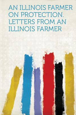 An Illinois Farmer on Protection. Letters from an Illinois Farmer written by Hardpress