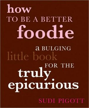 How To Be a Better Foodie: A Bulging Little Book for the Truly Epicurious book written by Sudi Pigott