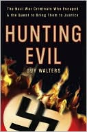 Hunting Evil: The Nazi War Criminals Who Escaped and the Quest to Bring Them to Justice book written by Guy Walters