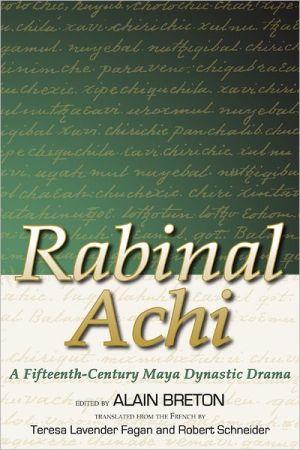 Rabinal Achi: A Fifteenth Century Maya Dynastic Drama book written by Alain Breton