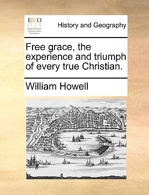 Free Grace, the Experience and Triumph of Every True Christian. book written by Howell, William