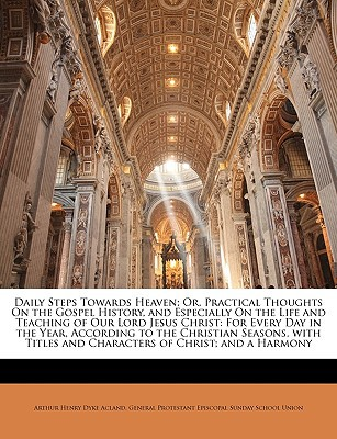Daily Steps Towards Heaven; Or, Practical Thoughts On the Gospel History, and Especially On ... book written by Arthur Henry Dyke Acland