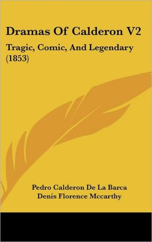 Dramas of Calderon V2: Tragic, Comic, and Legendary (1853) book written by Pedro Calderon de la Barca