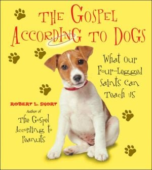 Gospel According to Dogs: What Our Four-Legged Saints Can Teach Us book written by Robert L. Short