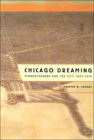 Chicago Dreaming: Midwesterners and the City, 1871-1919 book written by Timothy B. Spears
