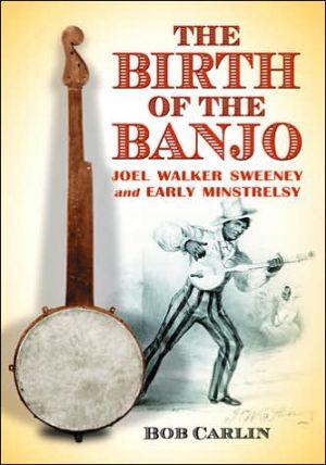 The Birth of the Banjo: Joel Walker Sweeney and Early Minstrelsy book written by Bob Carlin