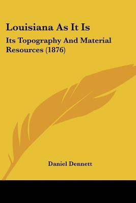 Louisiana as It Is: Its Topography and Material Resources (1876) book written by Dennett, Daniel
