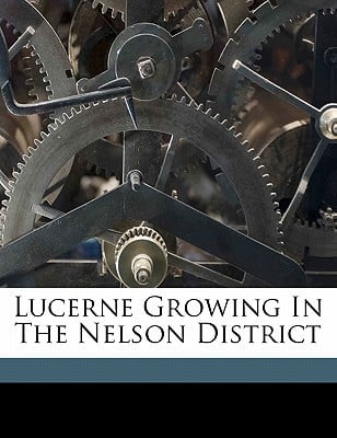 Lucerne Growing in the Nelson District book written by H, EASTERFIELD, T. , H, Easterfield T. , T, Rigg
