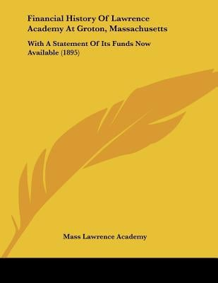 Financial History Of Lawrence Academy At Groton, Massachusetts: With A Statement Of Its Fund... written by Mass Lawrence Academy
