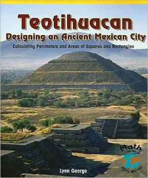 Teotihuacan : Designing an Ancient Mexican City: Calculating Perimeters and Areas of Squares and Rectangles book written by Lynn George