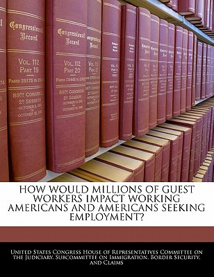 How Would Millions of Guest Workers Impact Working Americans and Americans Seeking Employment? written by United States Congress House of Represen