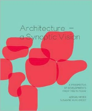 Architecture - A Synoptic Vision: A Prospectus of Developments from 1900 to Today book written by Susanne Kuhlbrodt