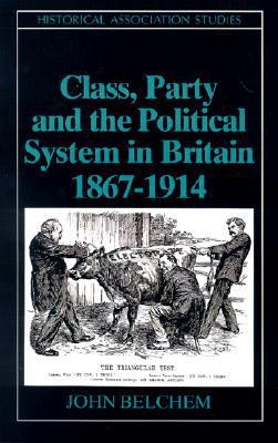 Class, party and the political system in Britain, 1867-1914 book written by John Belchem