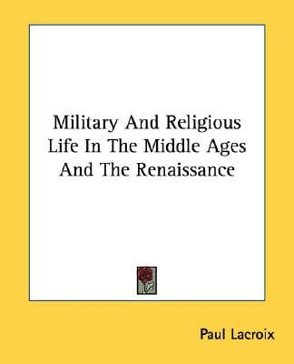 Military and Religious Life in the Middle Ages and the Renaissance book written by Paul Lacroix