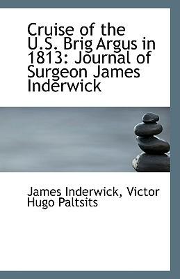 Cruise of the U.S. Brig Argus in 1813: Journal of Surgeon James Inderwick book written by Inderwick, Victor Hugo Paltsits James