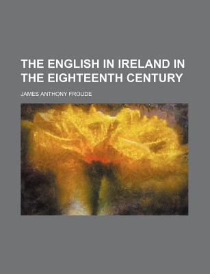 The English in Ireland in the Eighteenth Century book written by Froude, James Anthony