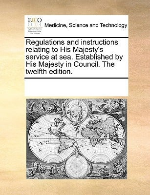 Regulations and Instructions Relating to His Majesty's Service at Sea. Established by His Majesty in Council. the Twelfth Edition. written by Multiple Contributors, See Notes