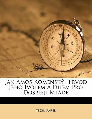 Jan Amos Komensky: Prvod Jeho Ivotem a Dilem Pro Dospleji Mlade written by KAREL, TECH , Karel, Tech