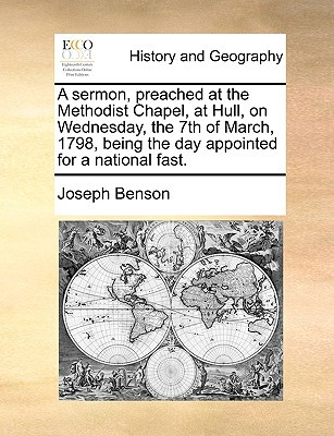 A Sermon, Preached at the Methodist Chapel, at Hull, on Wednesday, the 7th of March, 1798, Being the Day Appointed for a National Fast. book written by Benson, Joseph