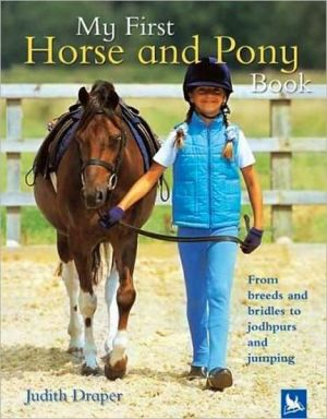 My First Horse and Pony Book: From Breeds and Bridles to Jophpurs and Jumping book written by Judith Draper
